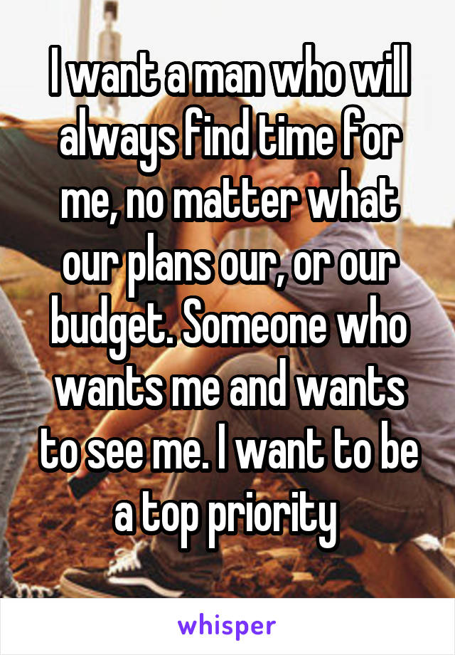 I want a man who will always find time for me, no matter what our plans our, or our budget. Someone who wants me and wants to see me. I want to be a top priority