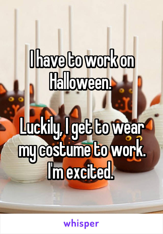 I have to work on Halloween.   Luckily, I get to wear my costume to work. I'm excited.