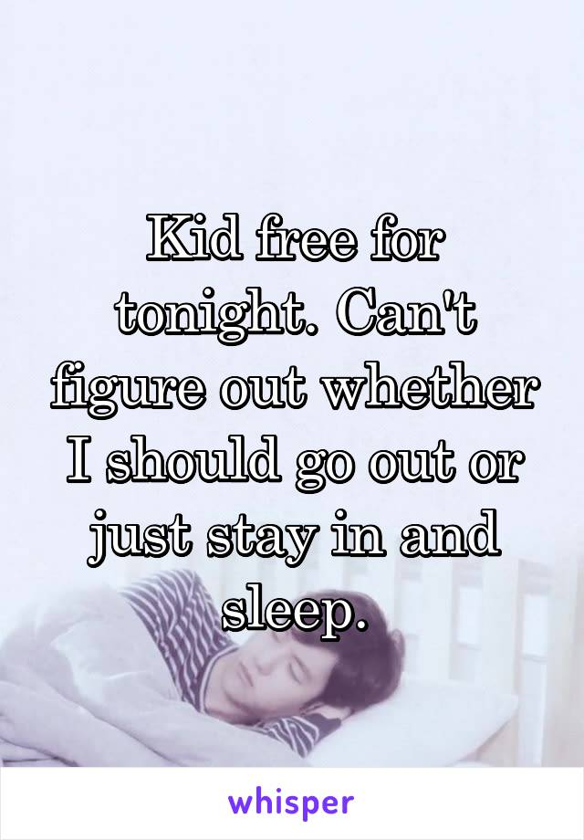 Kid free for tonight. Can't figure out whether I should go out or just stay in and sleep.