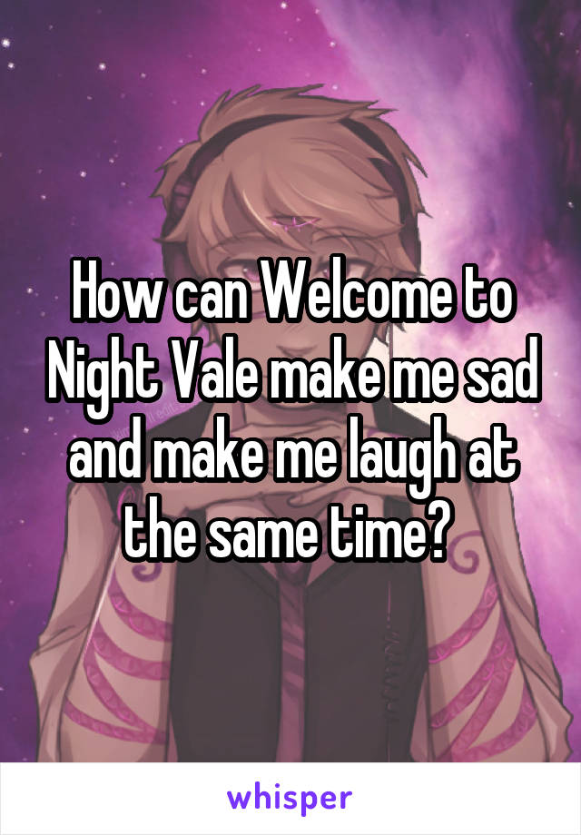 How can Welcome to Night Vale make me sad and make me laugh at the same time?