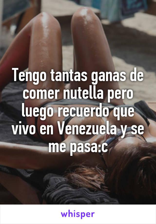 Tengo tantas ganas de comer nutella pero luego recuerdo que vivo en Venezuela y se me pasa:c