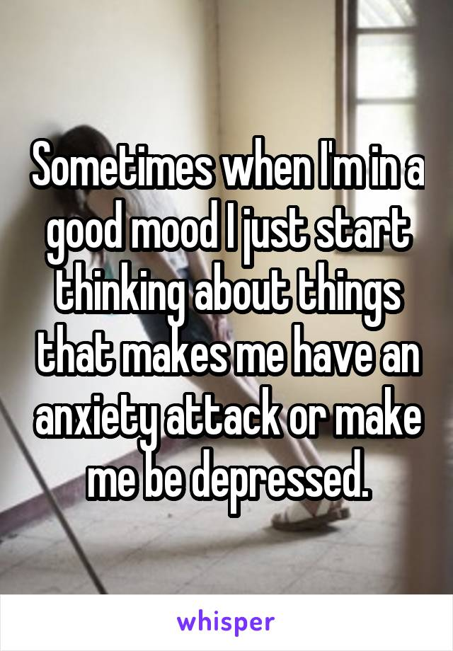 Sometimes when I'm in a good mood I just start thinking about things that makes me have an anxiety attack or make me be depressed.
