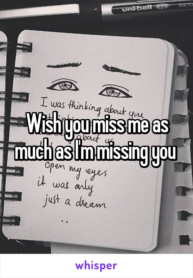 Wish you miss me as much as I'm missing you
