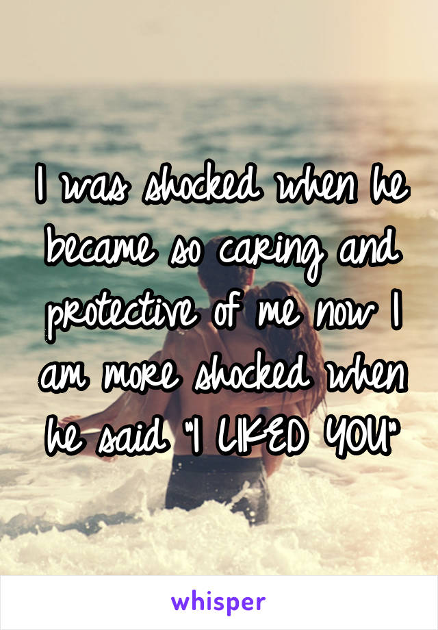 "I was shocked when he became so caring and protective of me now I am more shocked when he said ""I LIKED YOU"""