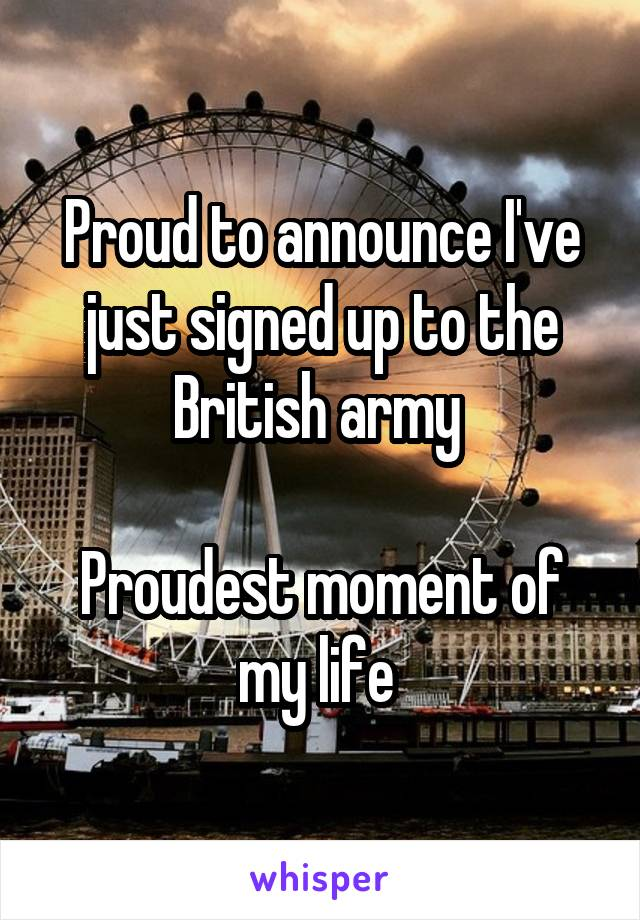 Proud to announce I've just signed up to the British army   Proudest moment of my life