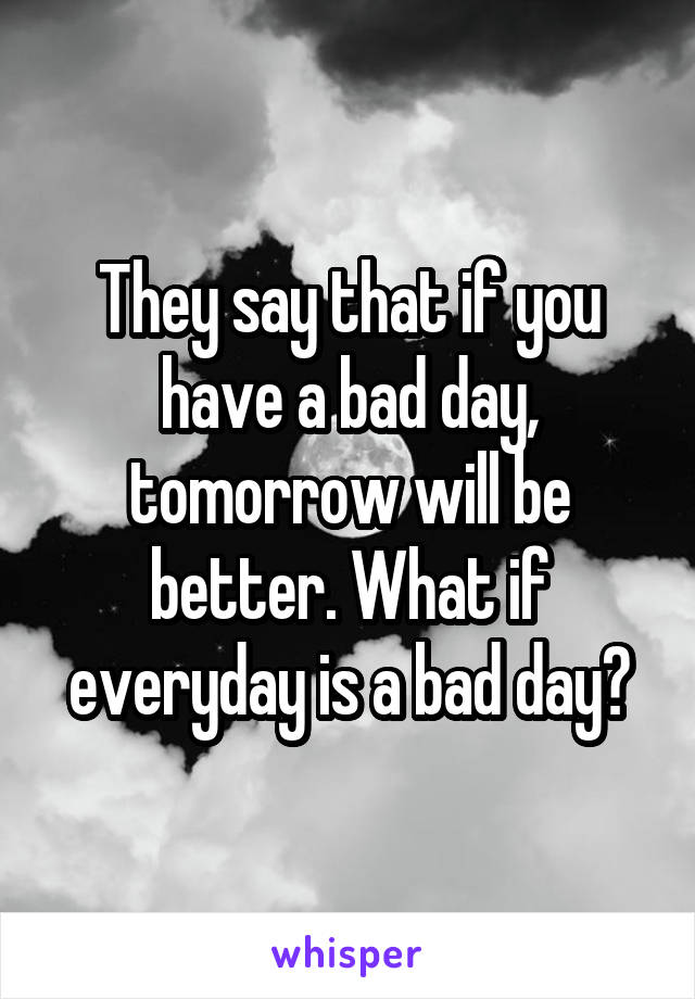 They say that if you have a bad day, tomorrow will be better. What if everyday is a bad day?