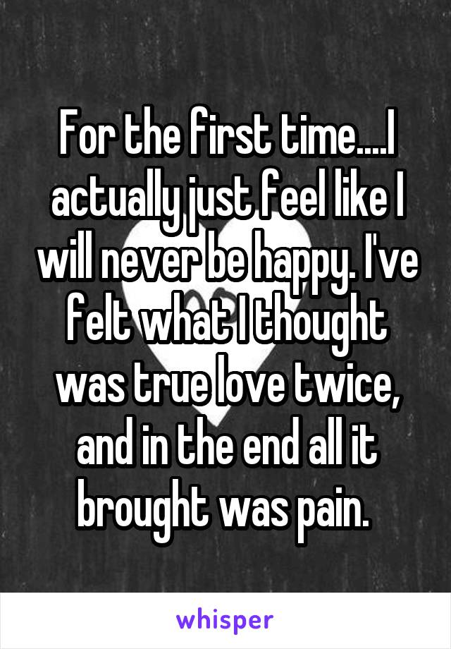 For the first time....I actually just feel like I will never be happy. I've felt what I thought was true love twice, and in the end all it brought was pain.