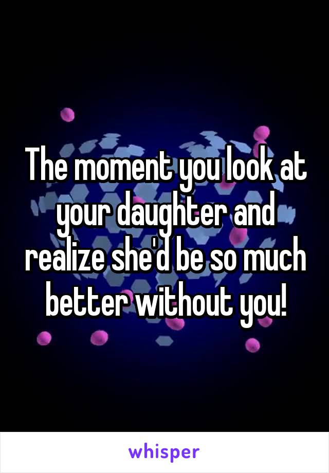 The moment you look at your daughter and realize she'd be so much better without you!