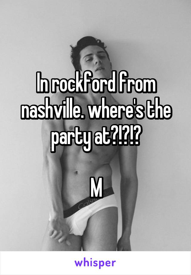 In rockford from nashville. where's the party at?!?!?  M