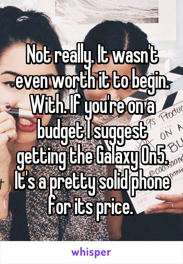 Not really. It wasn't even worth it to begin. With. If you're on a budget I suggest getting the Galaxy On5. It's a pretty solid phone for its price.