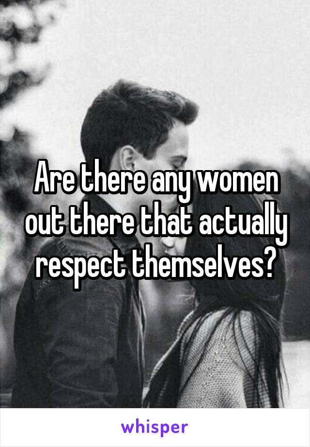Are there any women out there that actually respect themselves?