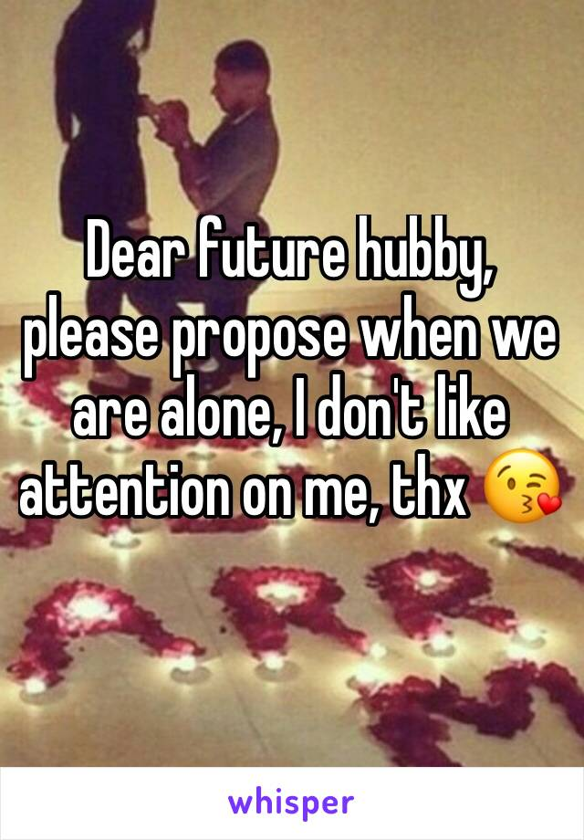 Dear future hubby, please propose when we are alone, I don't like attention on me, thx 😘
