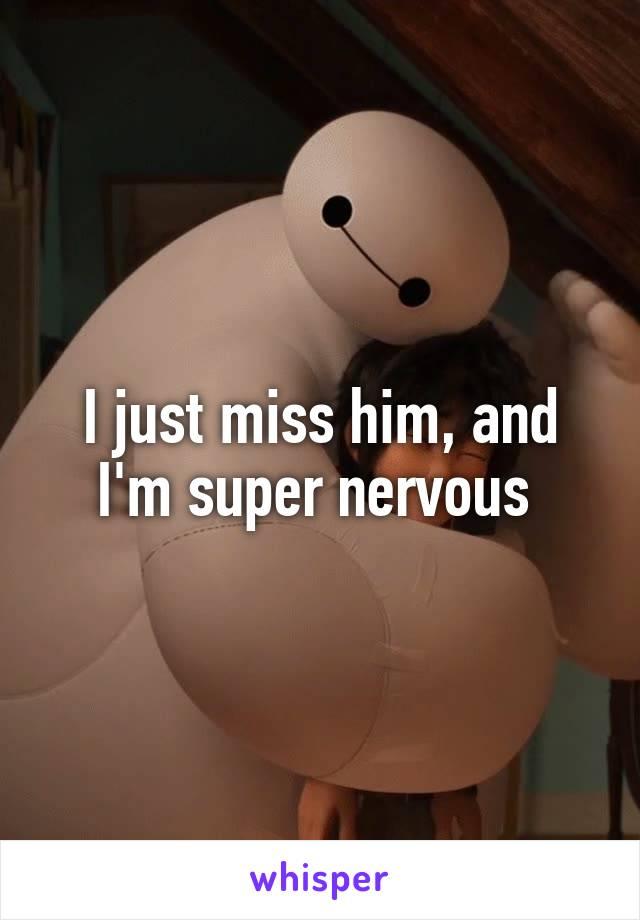 I just miss him, and I'm super nervous