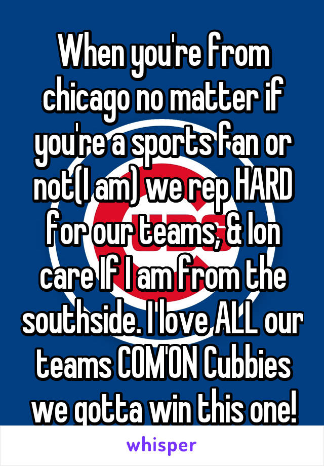 When you're from chicago no matter if you're a sports fan or not(I am) we rep HARD for our teams, & Ion care If I am from the southside. I love ALL our teams COM'ON Cubbies we gotta win this one!