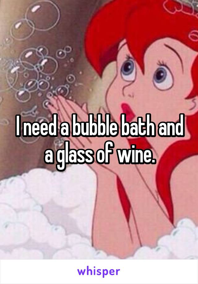 I need a bubble bath and a glass of wine.