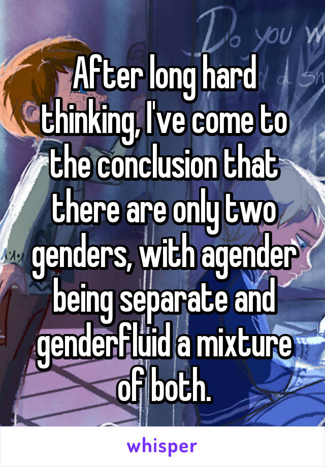 After long hard thinking, I've come to the conclusion that there are only two genders, with agender being separate and genderfluid a mixture of both.