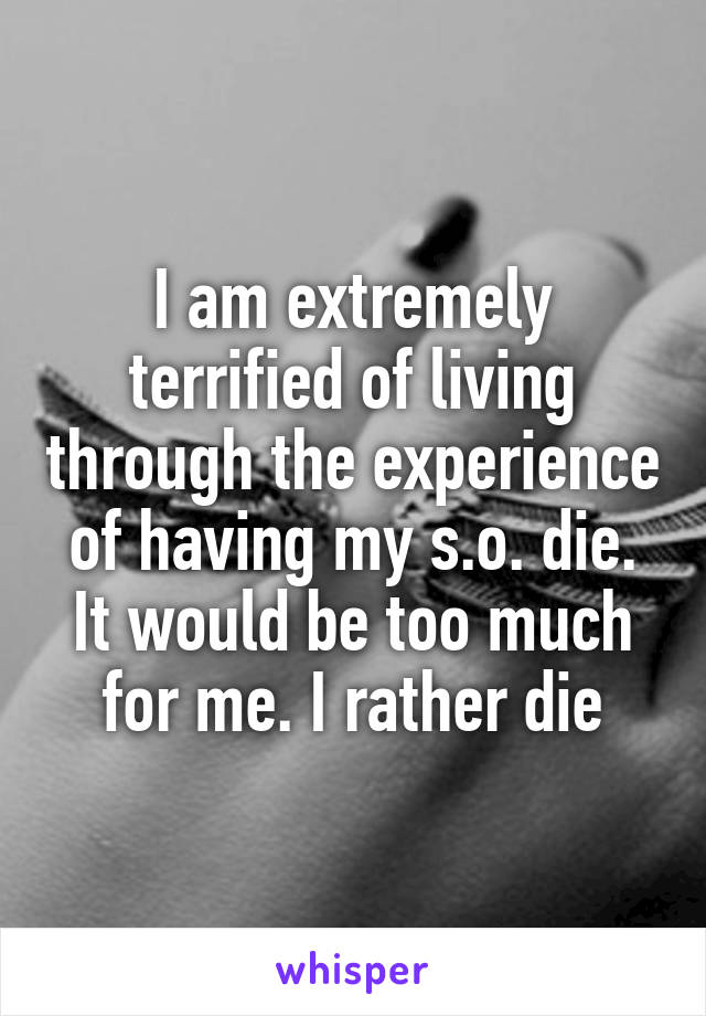 I am extremely terrified of living through the experience of having my s.o. die. It would be too much for me. I rather die