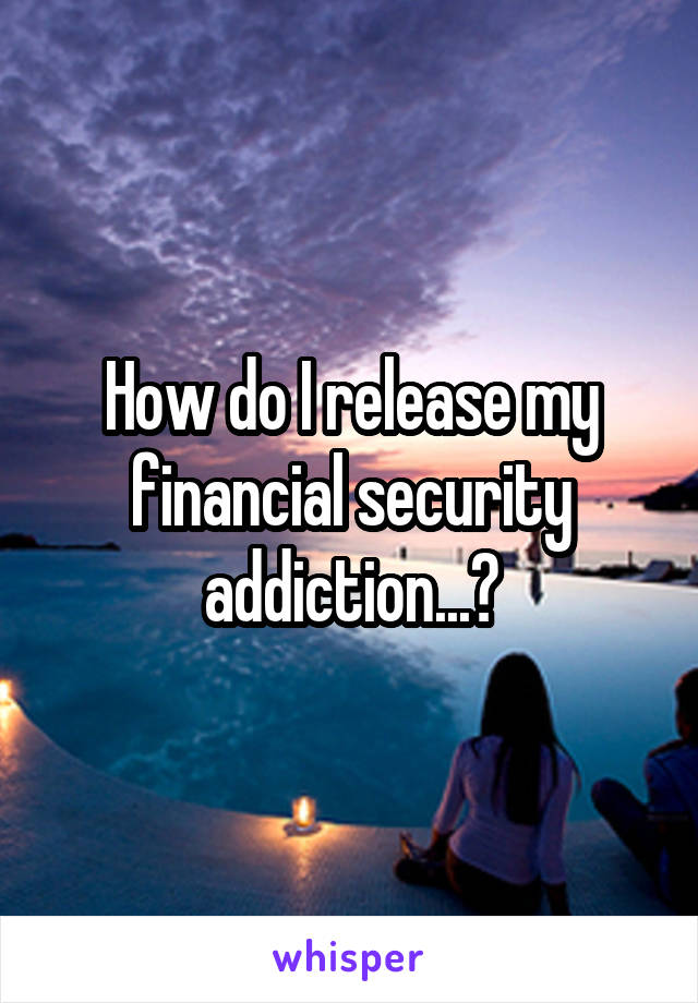 How do I release my financial security addiction...?