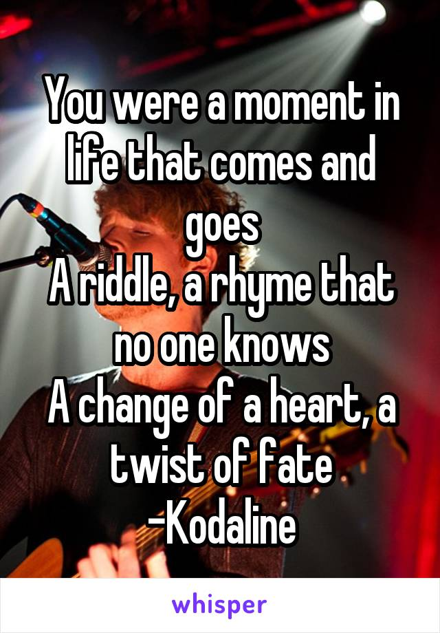You were a moment in life that comes and goes A riddle, a rhyme that no one knows A change of a heart, a twist of fate -Kodaline