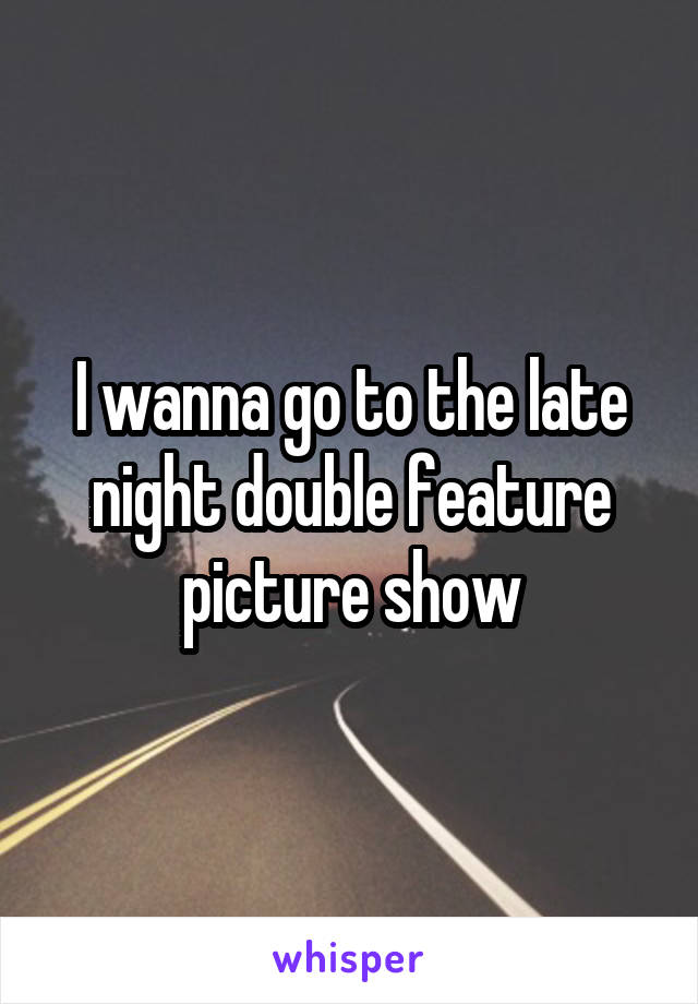 I wanna go to the late night double feature picture show