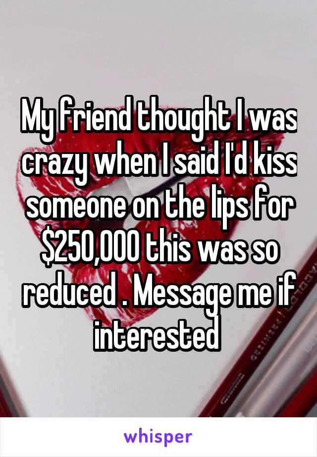 My friend thought I was crazy when I said I'd kiss someone on the lips for $250,000 this was so reduced . Message me if interested