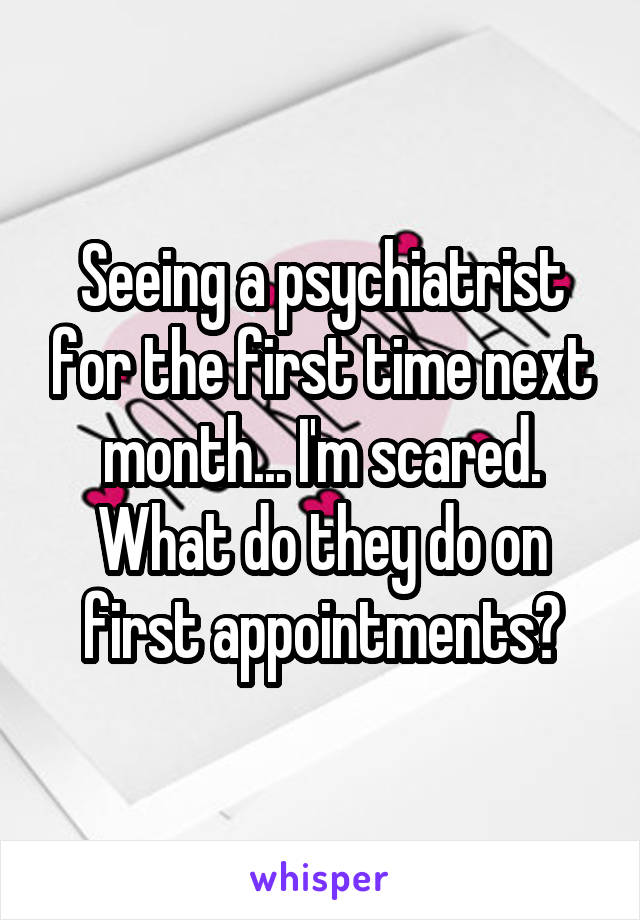 Seeing a psychiatrist for the first time next month... I'm scared. What do they do on first appointments?