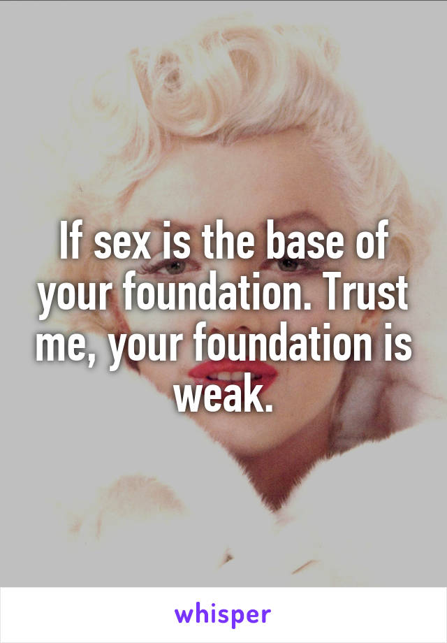 If sex is the base of your foundation. Trust me, your foundation is weak.