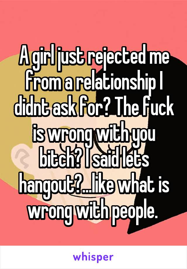 A girl just rejected me from a relationship I didnt ask for? The fuck is wrong with you bitch? I said lets hangout?...like what is wrong with people.
