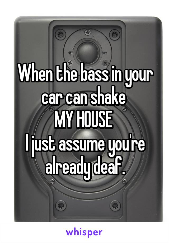 When the bass in your car can shake  MY HOUSE  I just assume you're already deaf.