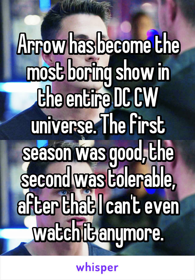 Arrow has become the most boring show in the entire DC CW universe. The first season was good, the second was tolerable, after that I can't even watch it anymore.