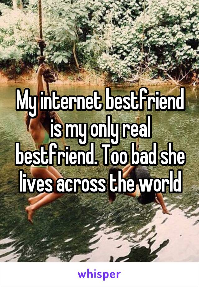 My internet bestfriend is my only real bestfriend. Too bad she lives across the world
