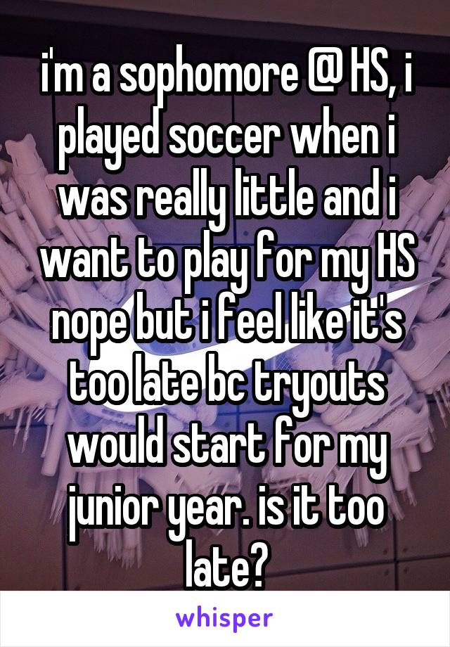 i'm a sophomore @ HS, i played soccer when i was really little and i want to play for my HS nope but i feel like it's too late bc tryouts would start for my junior year. is it too late?