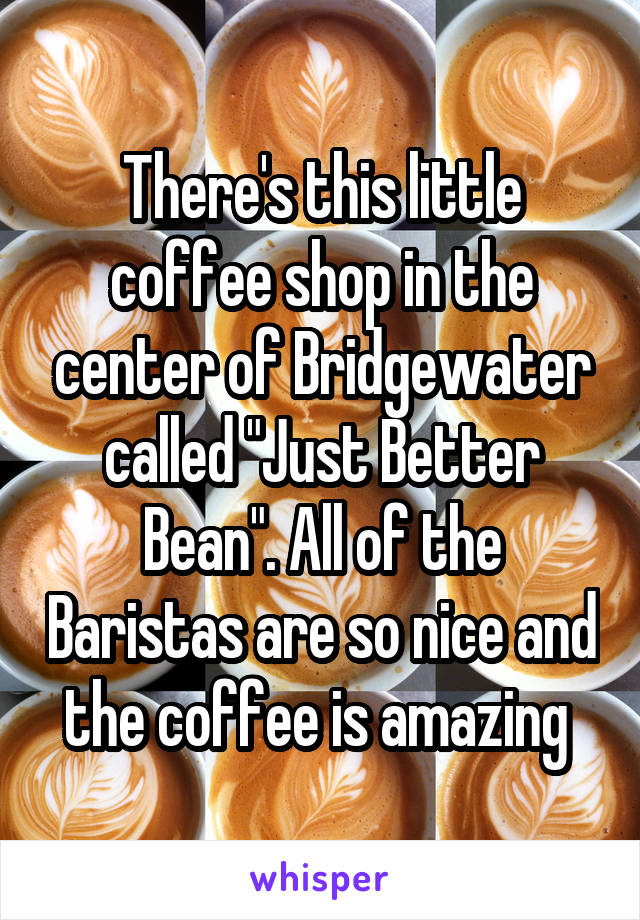 """There's this little coffee shop in the center of Bridgewater called """"Just Better Bean"""". All of the Baristas are so nice and the coffee is amazing"""