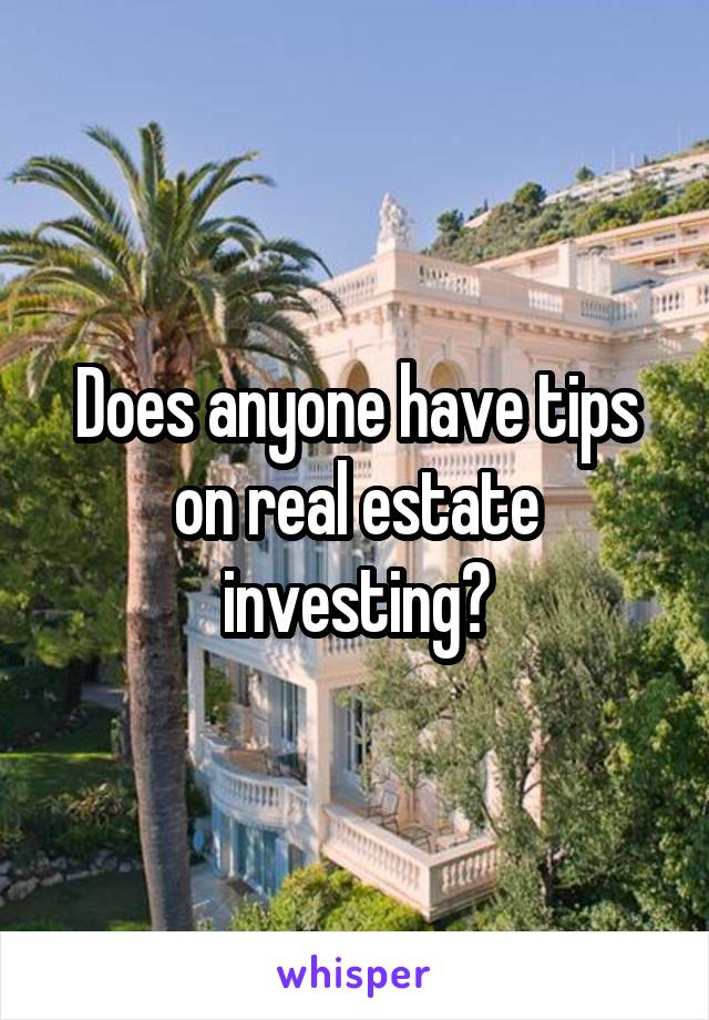 Does anyone have tips on real estate investing?