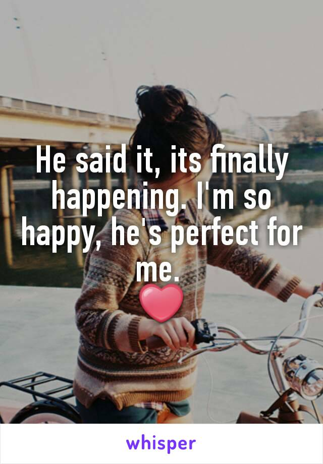He said it, its finally happening. I'm so happy, he's perfect for me.  ❤