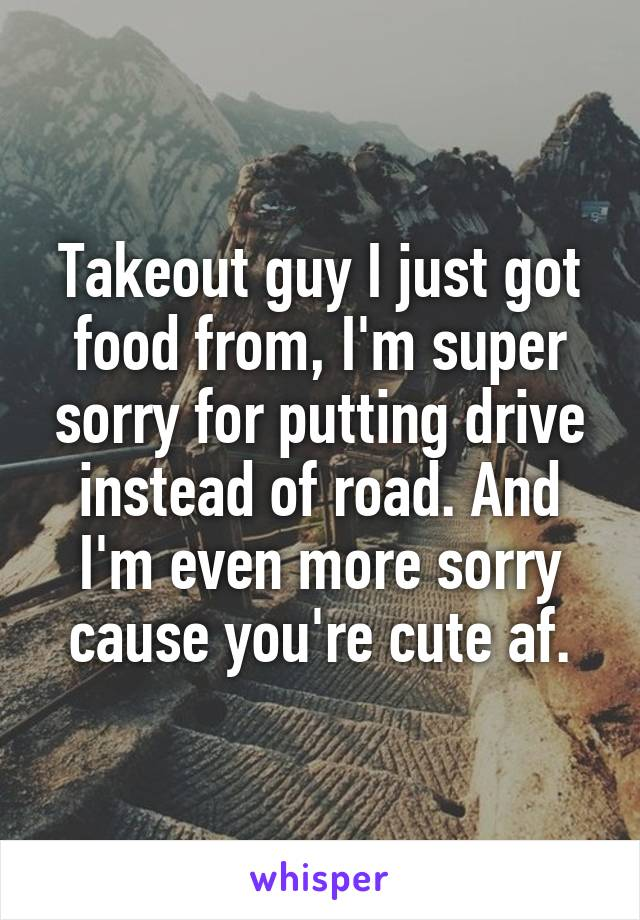 Takeout guy I just got food from, I'm super sorry for putting drive instead of road. And I'm even more sorry cause you're cute af.