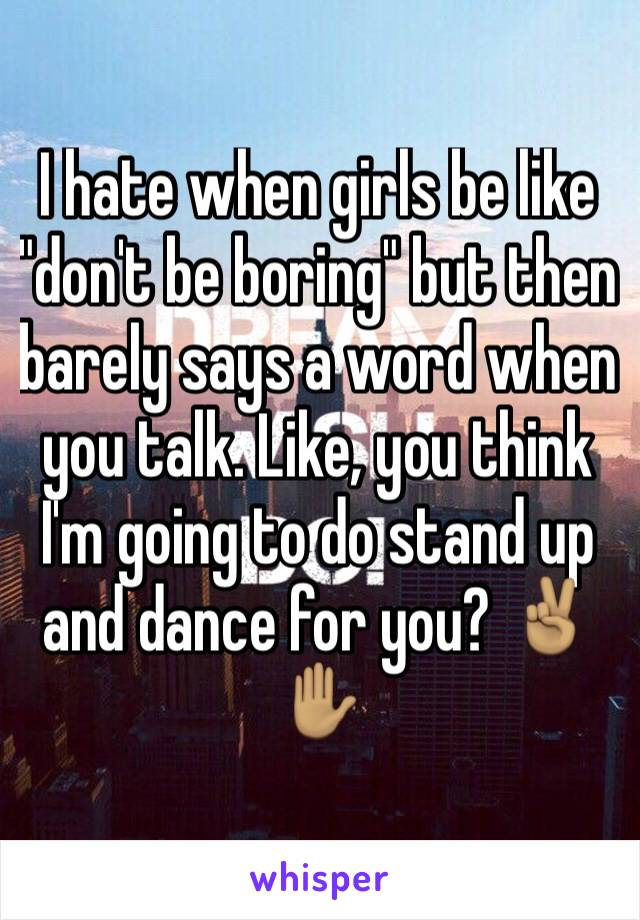 "I hate when girls be like ""don't be boring"" but then barely says a word when you talk. Like, you think I'm going to do stand up and dance for you? ✌🏽️✋🏽"
