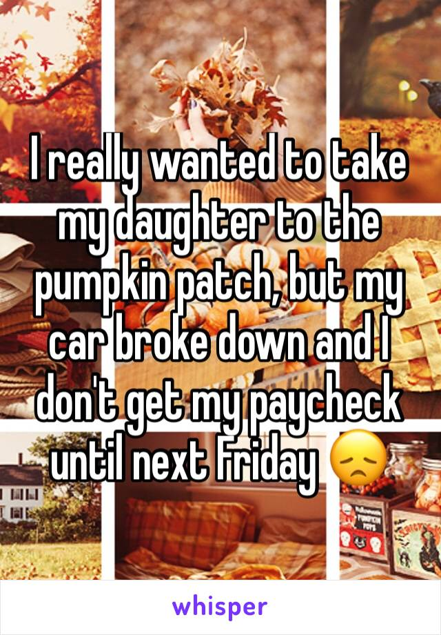 I really wanted to take my daughter to the pumpkin patch, but my car broke down and I don't get my paycheck until next Friday 😞