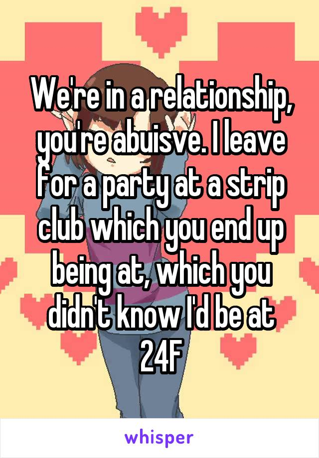We're in a relationship, you're abuisve. I leave for a party at a strip club which you end up being at, which you didn't know I'd be at 24F