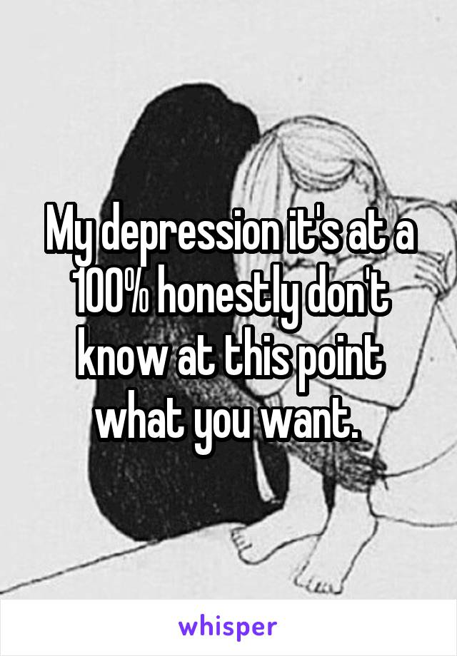 My depression it's at a 100% honestly don't know at this point what you want.