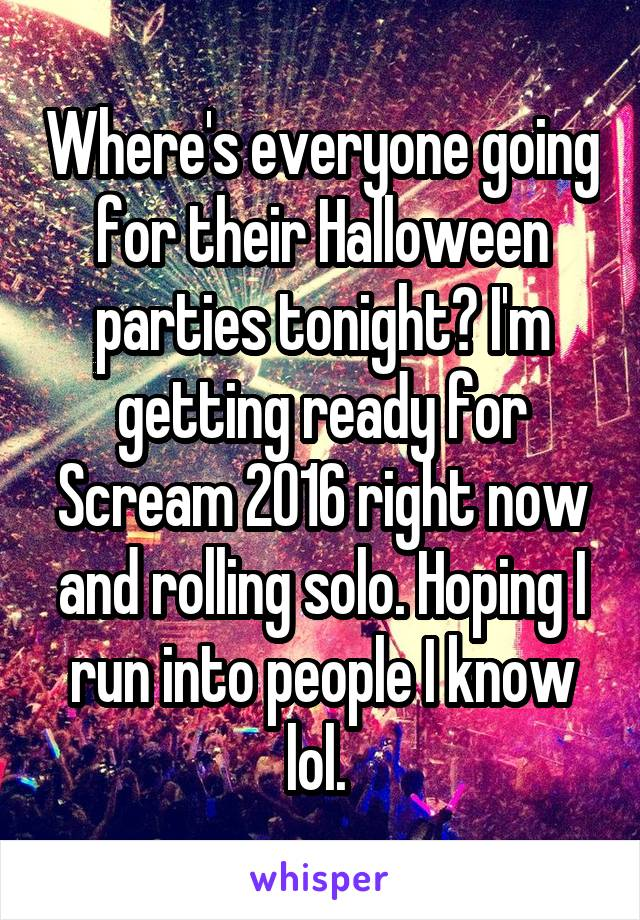 Where's everyone going for their Halloween parties tonight? I'm getting ready for Scream 2016 right now and rolling solo. Hoping I run into people I know lol.