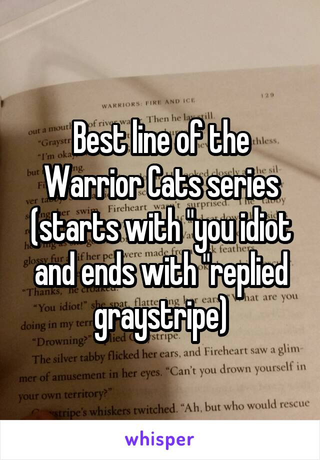 """Best line of the Warrior Cats series (starts with """"you idiot and ends with """"replied graystripe)"""