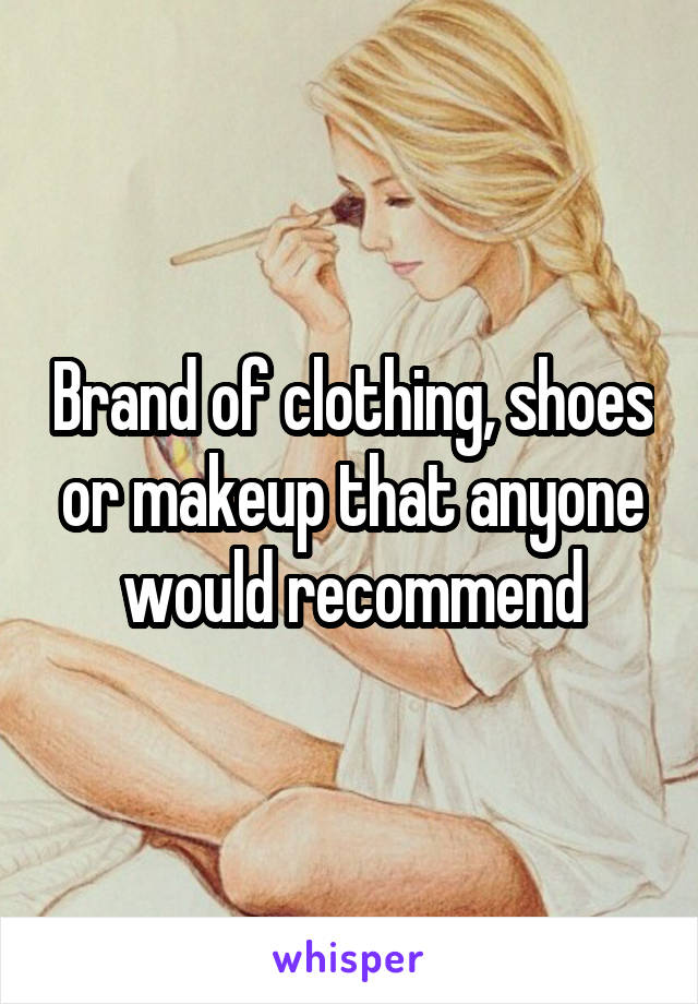 Brand of clothing, shoes or makeup that anyone would recommend
