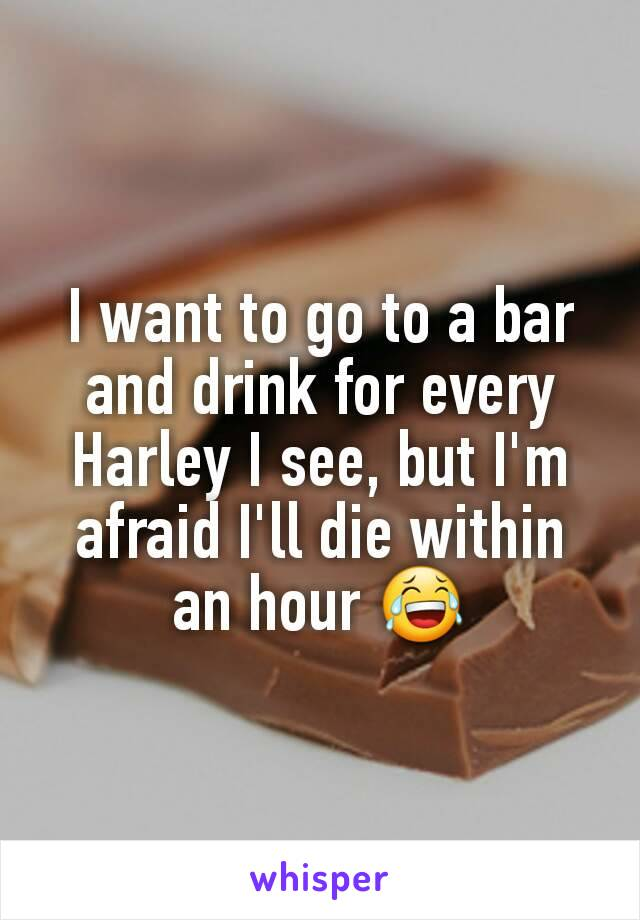 I want to go to a bar and drink for every Harley I see, but I'm afraid I'll die within an hour 😂