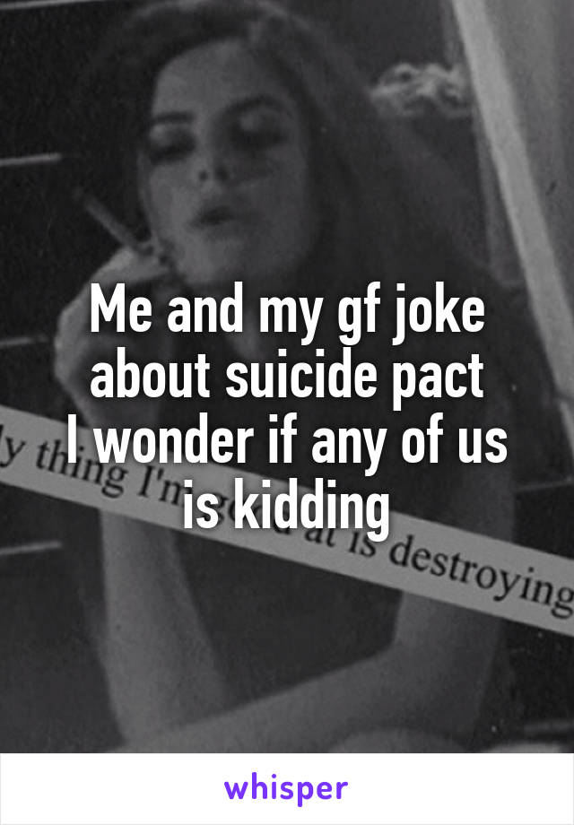 Me and my gf joke about suicide pact I wonder if any of us is kidding