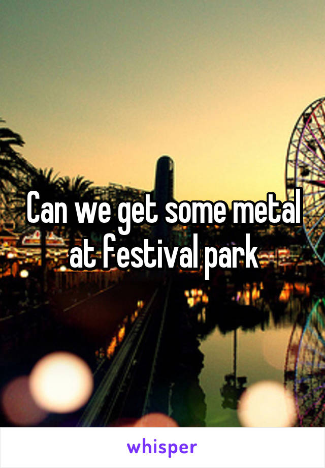Can we get some metal at festival park