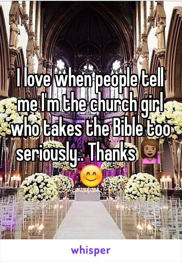 I love when people tell me I'm the church girl who takes the Bible too seriously.. Thanks 💁🏽😊