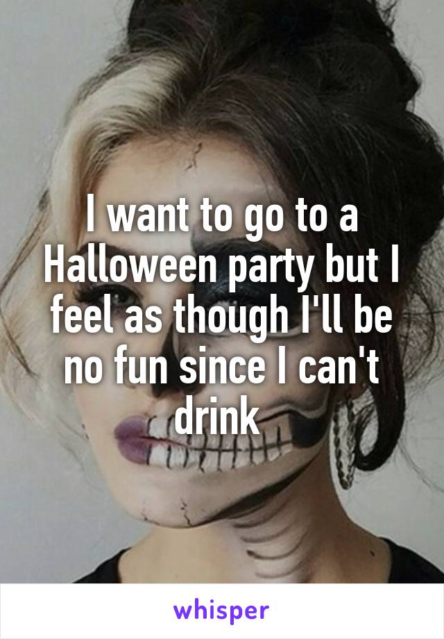 I want to go to a Halloween party but I feel as though I'll be no fun since I can't drink