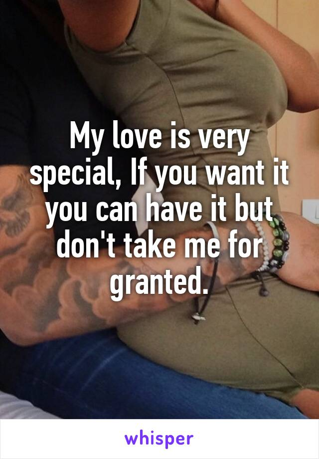 My love is very special, If you want it you can have it but don't take me for granted.