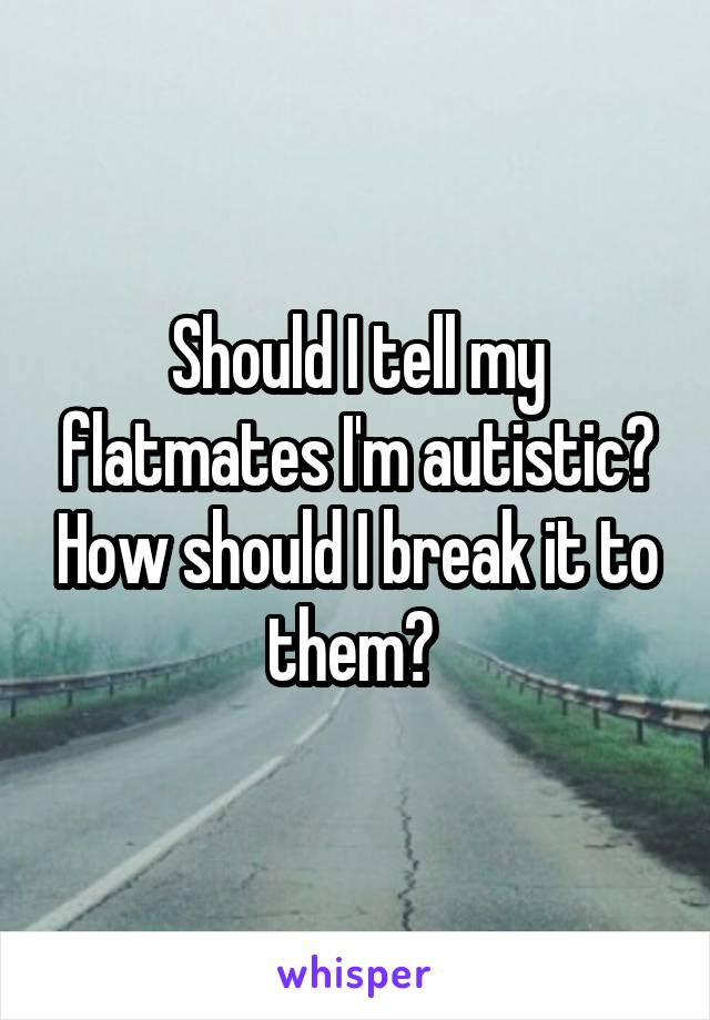 Should I tell my flatmates I'm autistic? How should I break it to them?